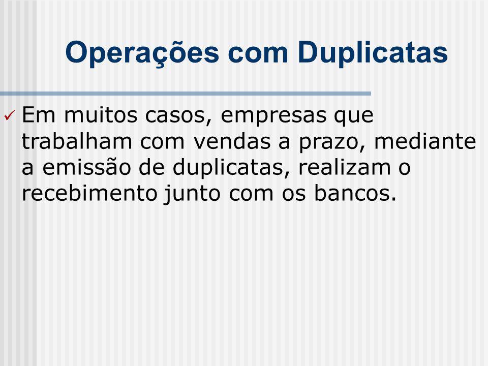 Operações com Duplicatas Em muitos casos, empresas que trabalham com vendas a prazo, mediante a emissão de duplicatas, realizam o recebimento junto com os bancos.