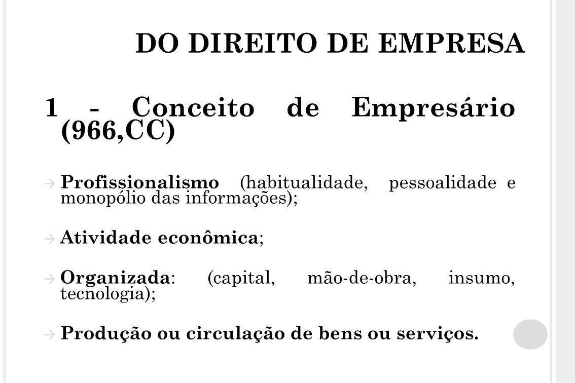 DO DIREITO DE EMPRESA 1 - Conceito de Empresário (966,CC)  Profissionalismo (habitualidade, pessoalidade e monopólio das informações);  Atividade ec