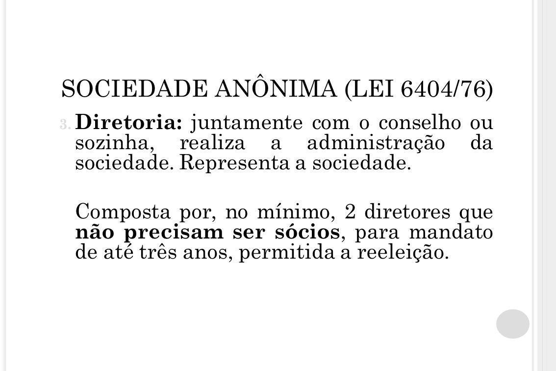 SOCIEDADE ANÔNIMA (LEI 6404/76) 3. Diretoria: juntamente com o conselho ou sozinha, realiza a administração da sociedade. Representa a sociedade. Comp