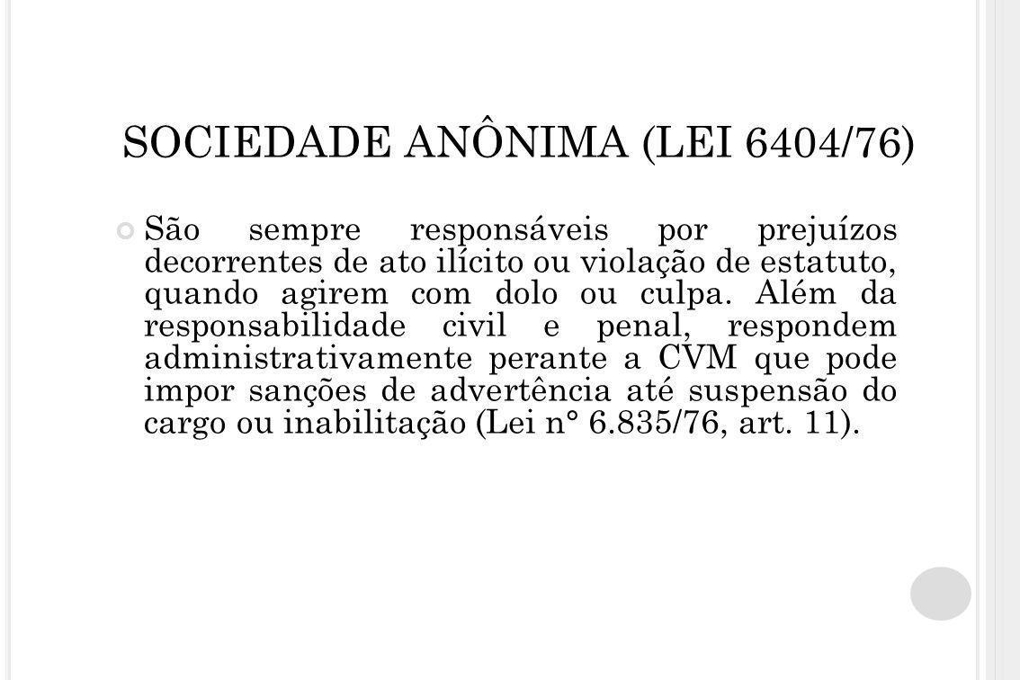 SOCIEDADE ANÔNIMA (LEI 6404/76) São sempre responsáveis por prejuízos decorrentes de ato ilícito ou violação de estatuto, quando agirem com dolo ou cu