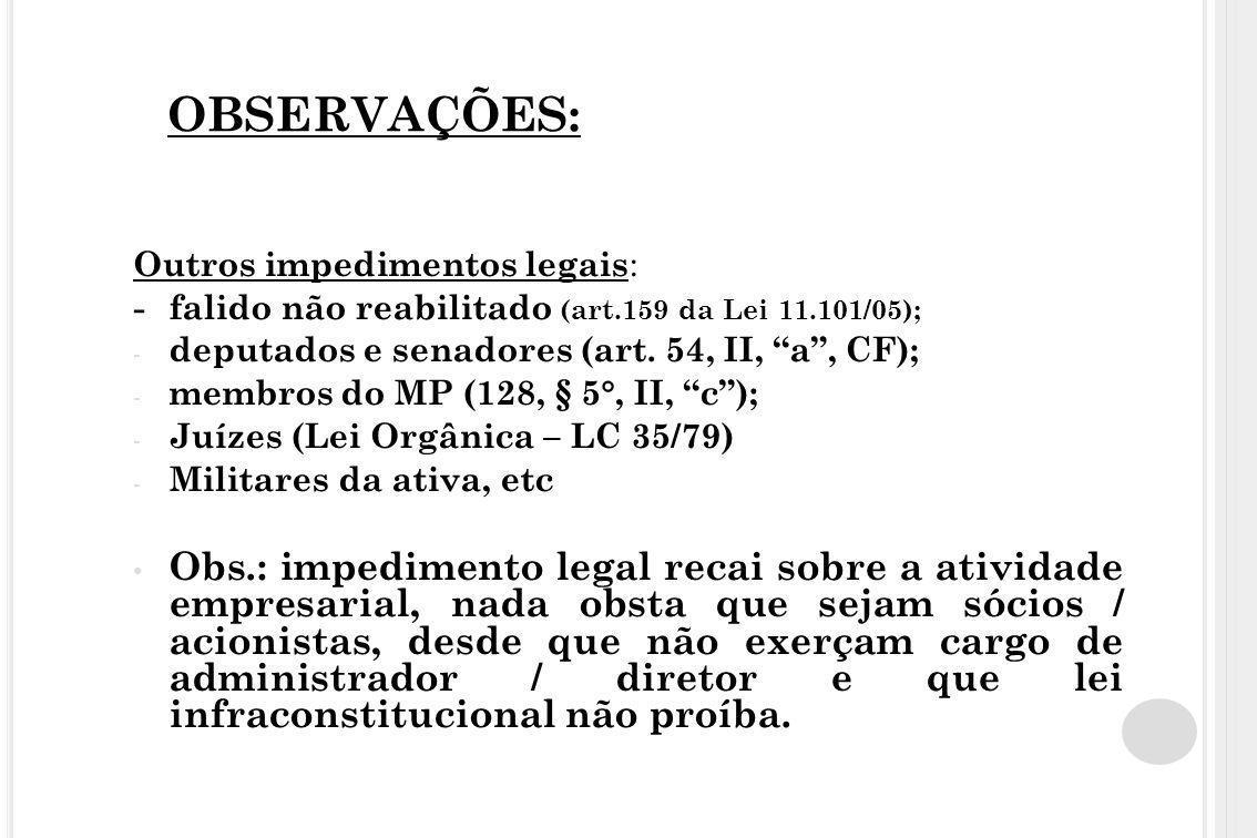 """OBSERVAÇÕES: Outros impedimentos legais : - falido não reabilitado (art.159 da Lei 11.101/05); - deputados e senadores (art. 54, II, """"a"""", CF); - membr"""