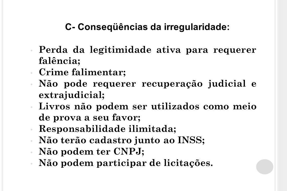 C- Conseqüências da irregularidade: Perda da legitimidade ativa para requerer falência; Crime falimentar; Não pode requerer recuperação judicial e ext