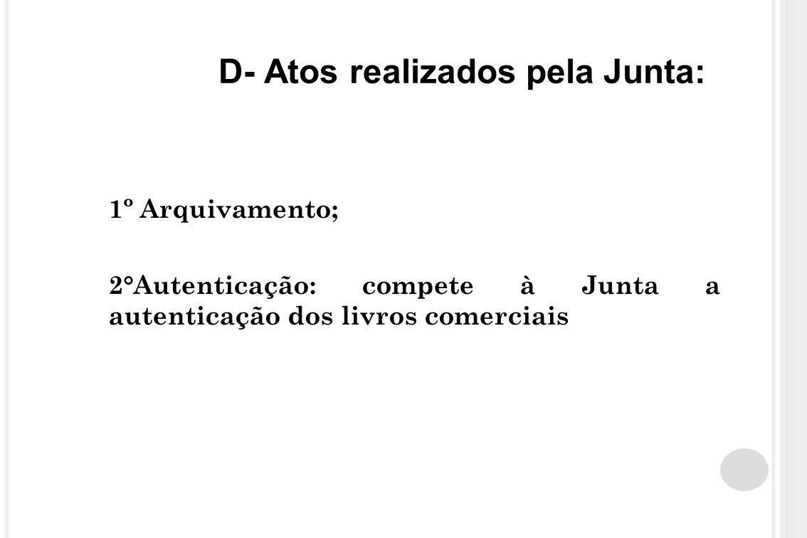 D- Atos realizados pela Junta: 1º Arquivamento; 2°Autenticação: compete à Junta a autenticação dos livros comerciais