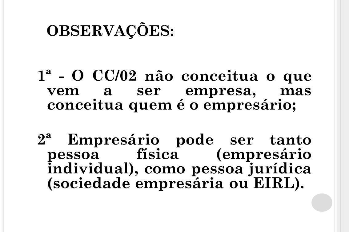 OBSERVAÇÕES: 1ª - O CC/02 não conceitua o que vem a ser empresa, mas conceitua quem é o empresário; 2ª Empresário pode ser tanto pessoa física (empres
