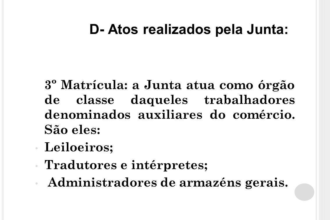D- Atos realizados pela Junta: 3º Matrícula: a Junta atua como órgão de classe daqueles trabalhadores denominados auxiliares do comércio. São eles: Le