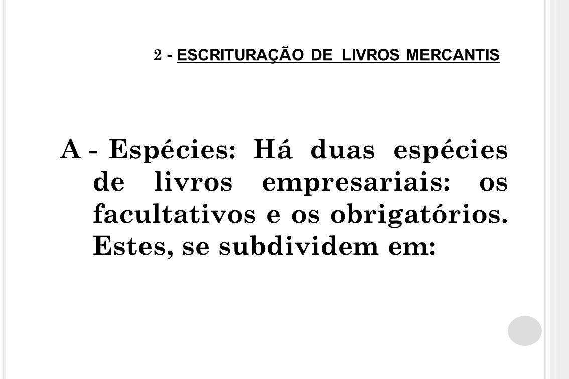 2 - ESCRITURAÇÃO DE LIVROS MERCANTIS A -Espécies: Há duas espécies de livros empresariais: os facultativos e os obrigatórios. Estes, se subdividem em: