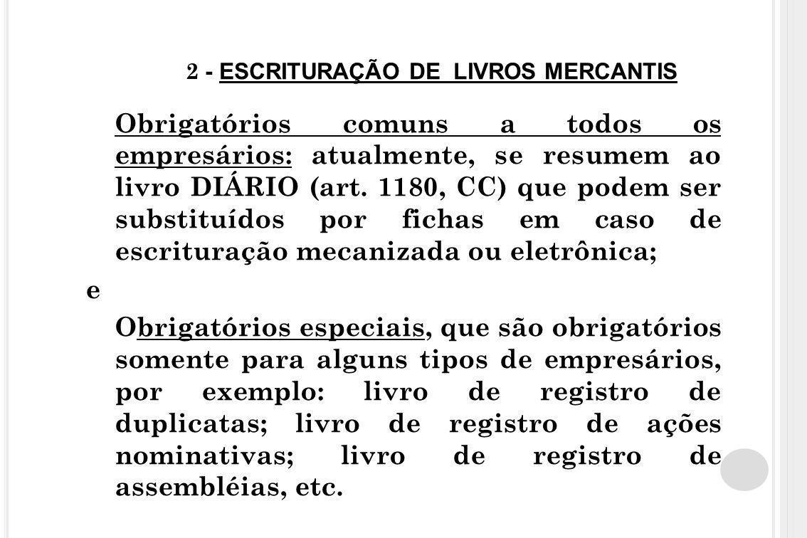 2 - ESCRITURAÇÃO DE LIVROS MERCANTIS Obrigatórios comuns a todos os empresários: atualmente, se resumem ao livro DIÁRIO (art. 1180, CC) que podem ser