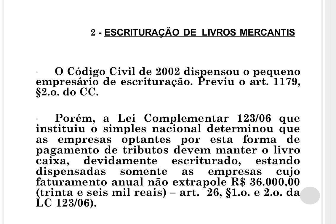 2 - ESCRITURAÇÃO DE LIVROS MERCANTIS O Código Civil de 2002 dispensou o pequeno empresário de escrituração. Previu o art. 1179, §2.o. do CC. Porém, a