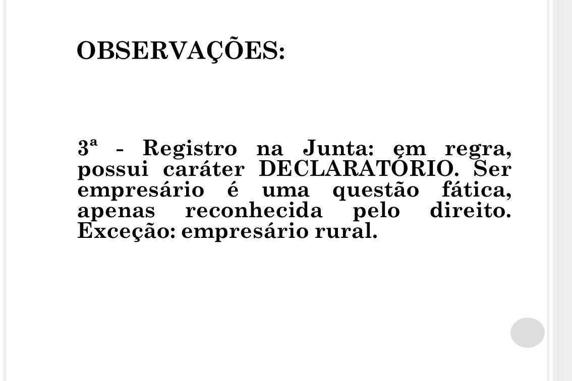 OBSERVAÇÕES: 3ª - Registro na Junta: em regra, possui caráter DECLARATÓRIO. Ser empresário é uma questão fática, apenas reconhecida pelo direito. Exce