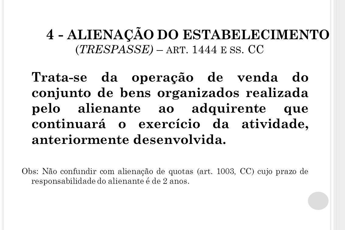 4 - ALIENAÇÃO DO ESTABELECIMENTO ( TRESPASSE) – ART. 1444 E SS. CC Trata-se da operação de venda do conjunto de bens organizados realizada pelo aliena