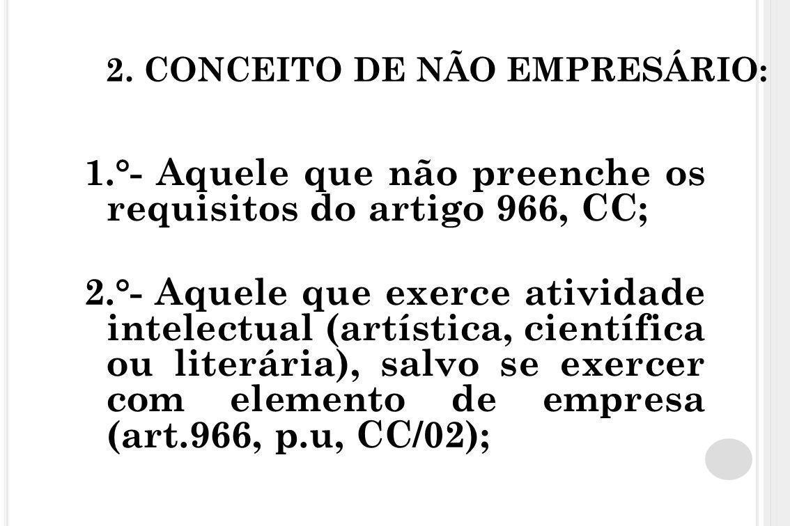 2. CONCEITO DE NÃO EMPRESÁRIO: 1.°- Aquele que não preenche os requisitos do artigo 966, CC; 2.°- Aquele que exerce atividade intelectual (artística,