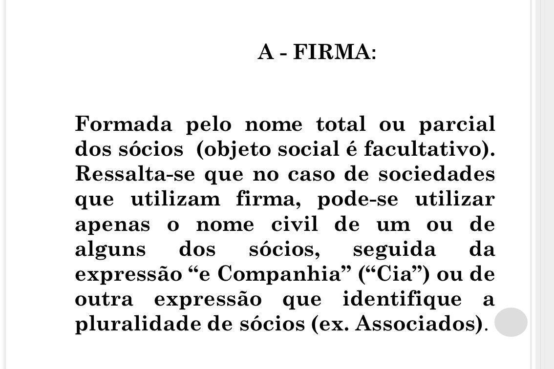 A - FIRMA : Formada pelo nome total ou parcial dos sócios (objeto social é facultativo). Ressalta-se que no caso de sociedades que utilizam firma, pod