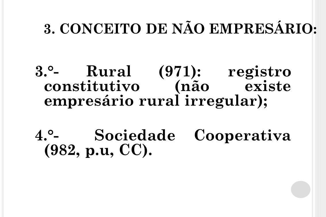3. CONCEITO DE NÃO EMPRESÁRIO: 3.°- Rural (971): registro constitutivo (não existe empresário rural irregular); 4.°- Sociedade Cooperativa (982, p.u,