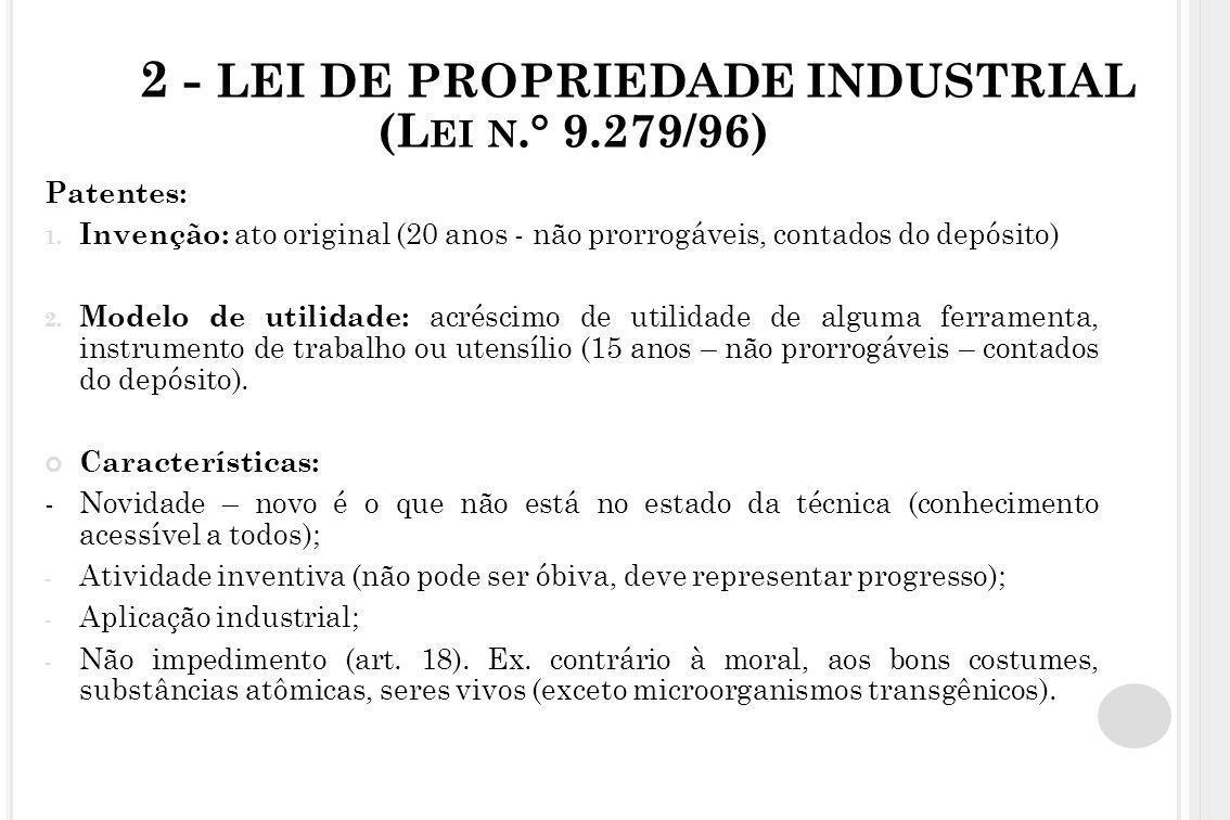 2 - LEI DE PROPRIEDADE INDUSTRIAL (L EI N.° 9.279/96) Patentes: 1. Invenção: ato original (20 anos - não prorrogáveis, contados do depósito) 2. Modelo