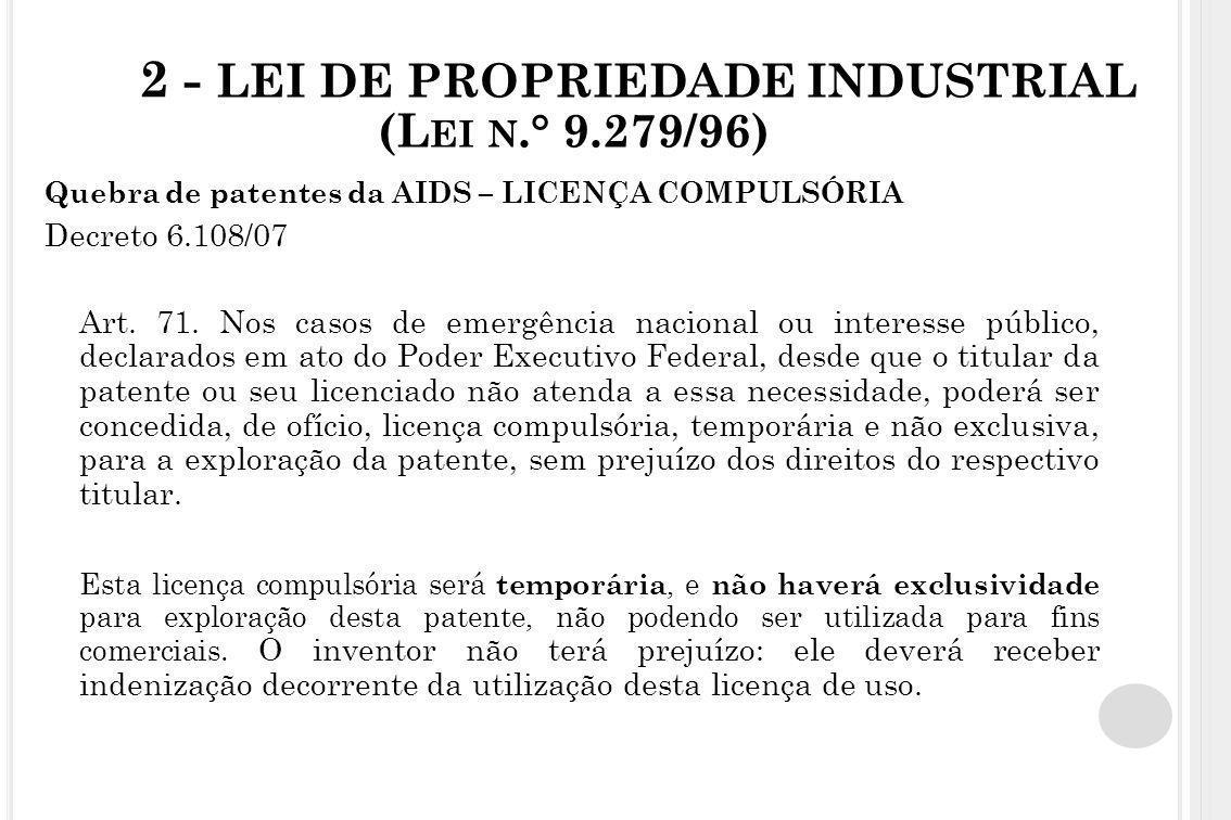 2 - LEI DE PROPRIEDADE INDUSTRIAL (L EI N.° 9.279/96) Quebra de patentes da AIDS – LICENÇA COMPULSÓRIA Decreto 6.108/07 Art. 71. Nos casos de emergênc