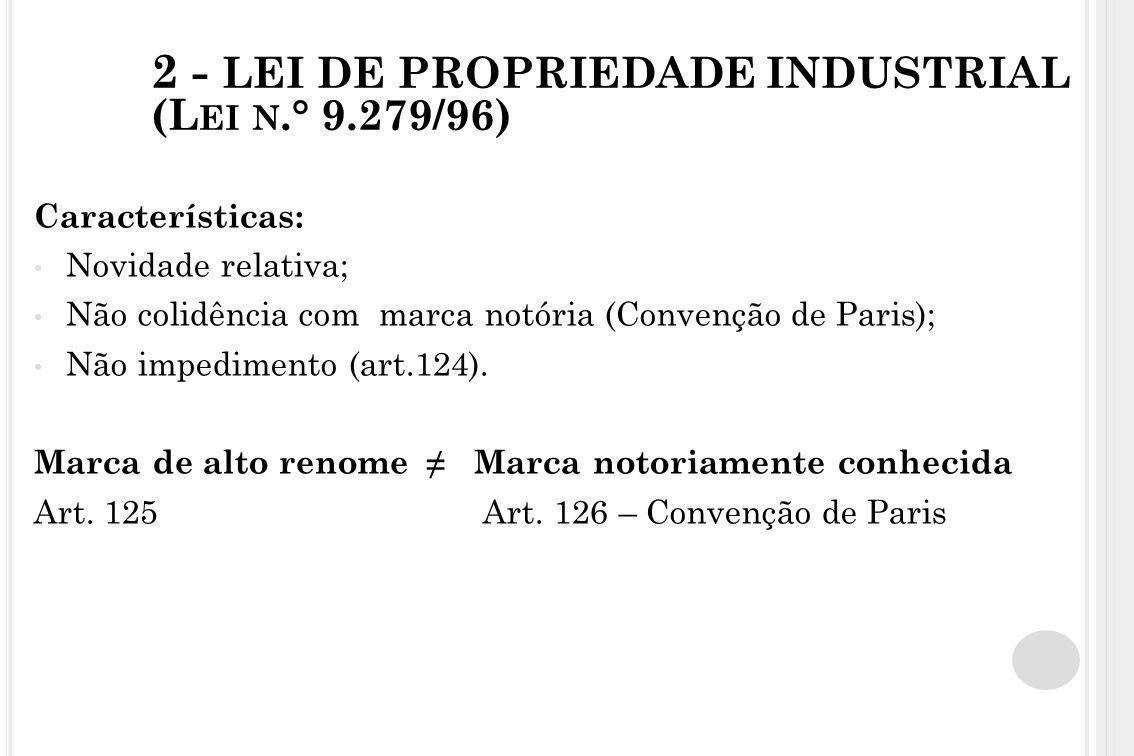 2 - LEI DE PROPRIEDADE INDUSTRIAL (L EI N.° 9.279/96) Características: Novidade relativa; Não colidência com marca notória (Convenção de Paris); Não i