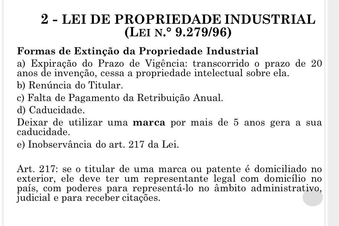 2 - LEI DE PROPRIEDADE INDUSTRIAL (L EI N.° 9.279/96) Formas de Extinção da Propriedade Industrial a) Expiração do Prazo de Vigência: transcorrido o p