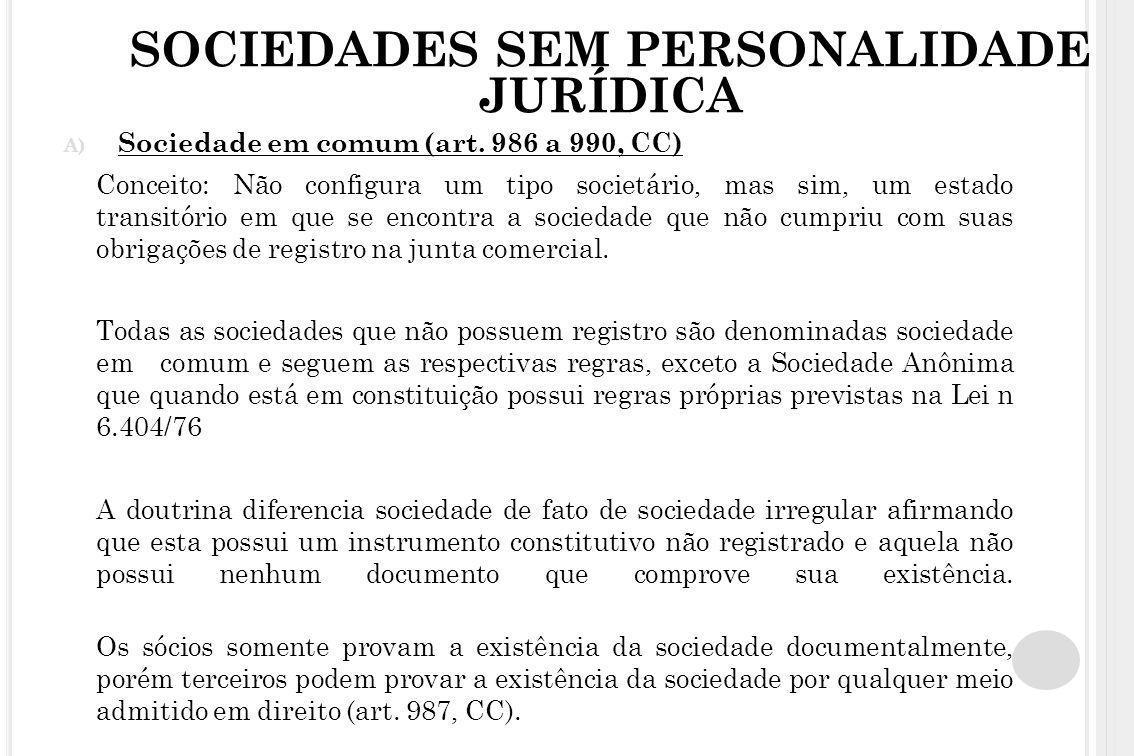SOCIEDADES SEM PERSONALIDADE JURÍDICA A) Sociedade em comum (art. 986 a 990, CC) Conceito: Não configura um tipo societário, mas sim, um estado transi