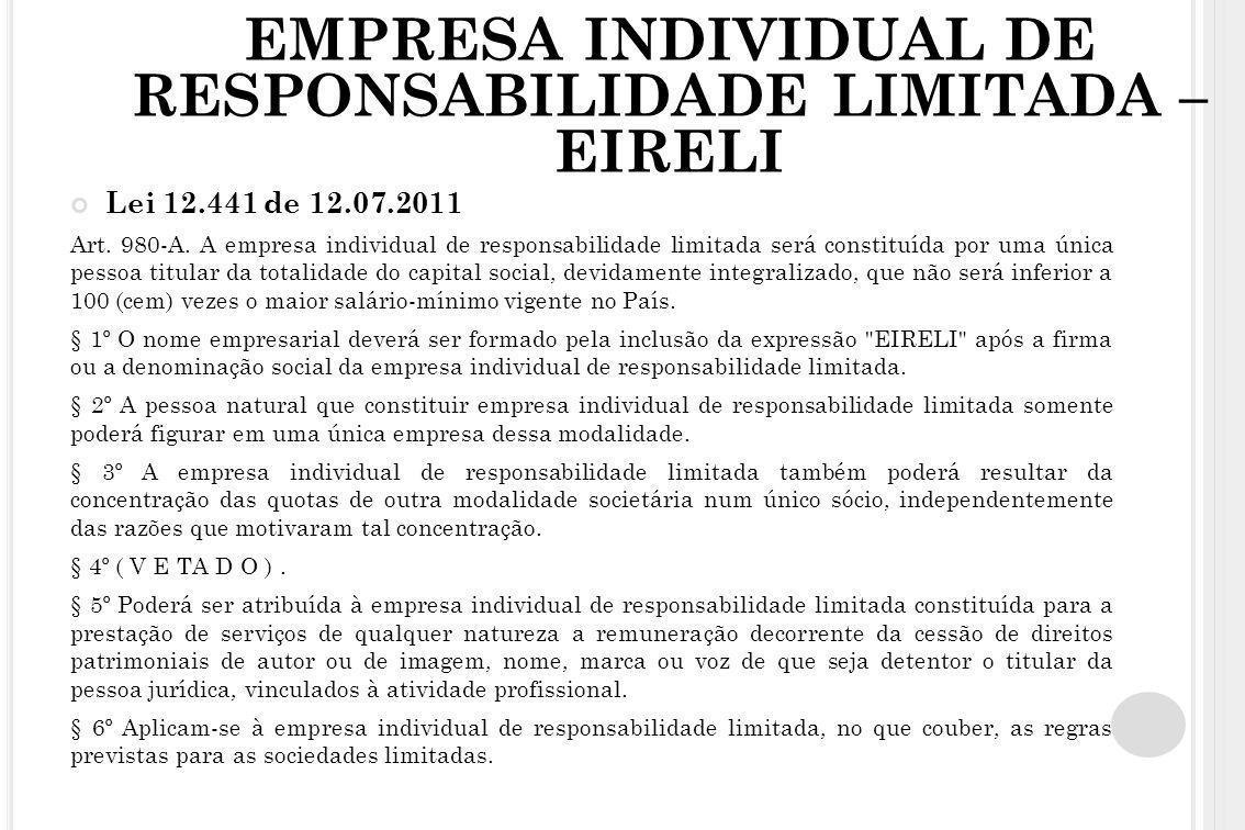 EMPRESA INDIVIDUAL DE RESPONSABILIDADE LIMITADA – EIRELI Lei 12.441 de 12.07.2011 Art. 980-A. A empresa individual de responsabilidade limitada será c