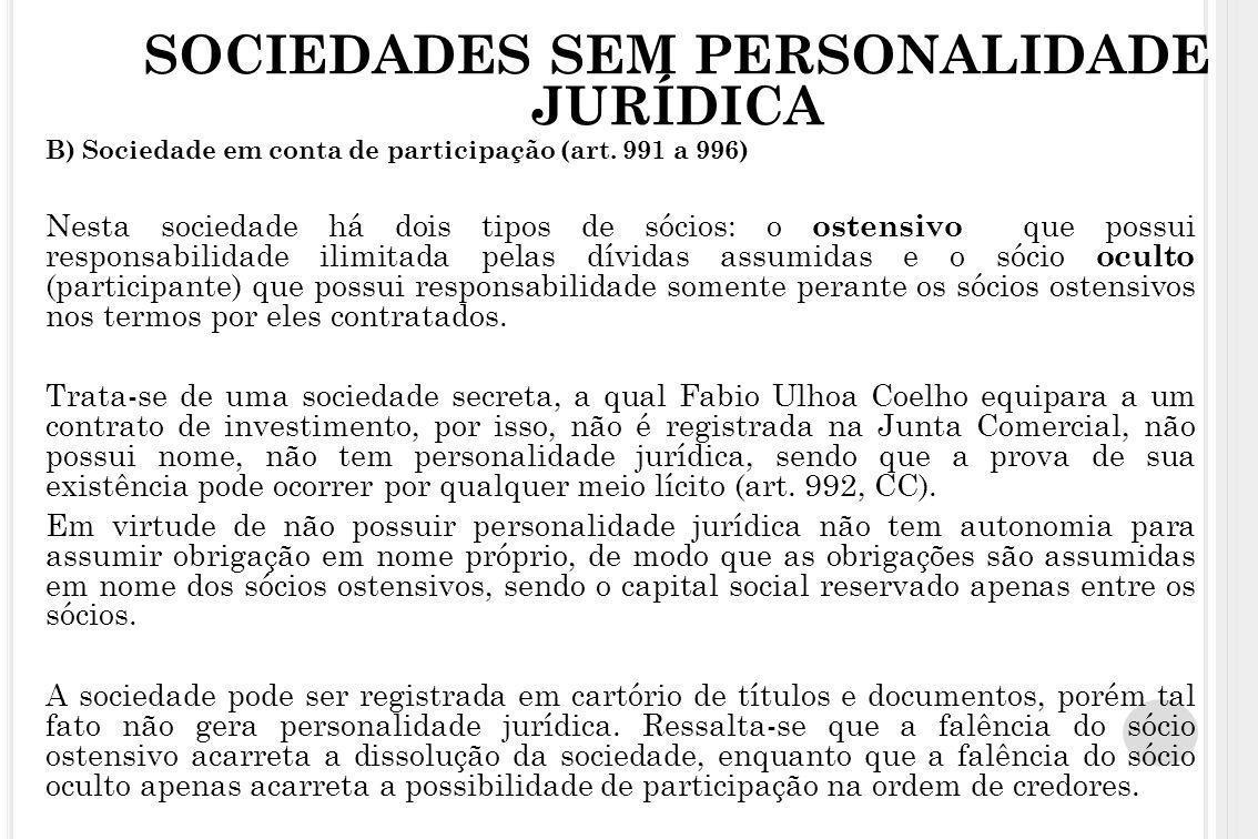 SOCIEDADES SEM PERSONALIDADE JURÍDICA B) Sociedade em conta de participação (art. 991 a 996) Nesta sociedade há dois tipos de sócios: o ostensivo que
