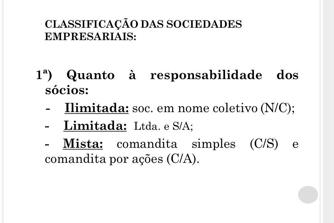 CLASSIFICAÇÃO DAS SOCIEDADES EMPRESARIAIS: 1ª) Quanto à responsabilidade dos sócios: - Ilimitada: soc. em nome coletivo (N/C); - Limitada: Ltda. e S/A