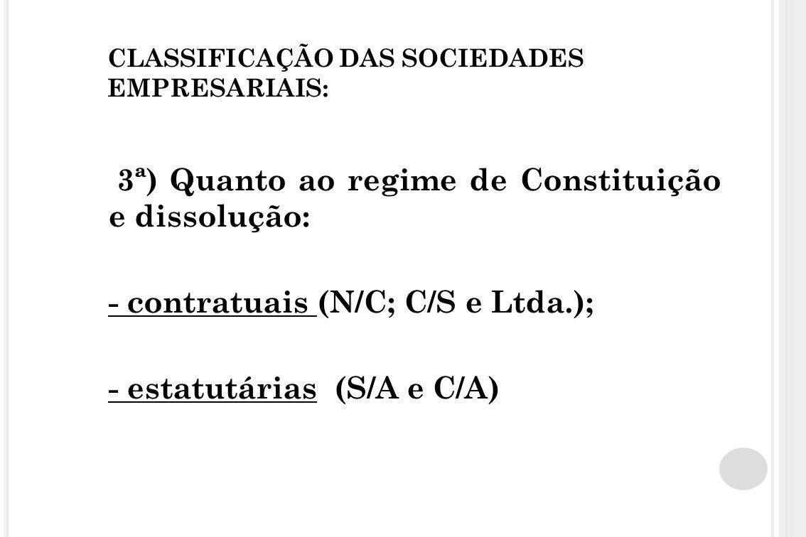 CLASSIFICAÇÃO DAS SOCIEDADES EMPRESARIAIS: 3ª) Quanto ao regime de Constituição e dissolução: - contratuais (N/C; C/S e Ltda.); - estatutárias (S/A e