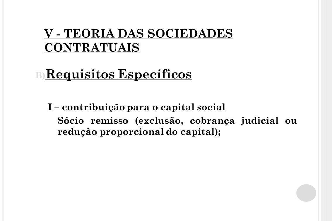 V - TEORIA DAS SOCIEDADES CONTRATUAIS B) Requisitos Específicos I – contribuição para o capital social Sócio remisso (exclusão, cobrança judicial ou r