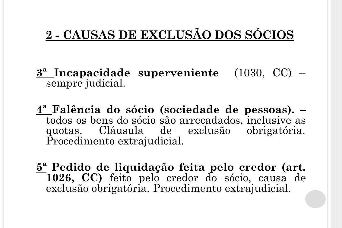 2 - CAUSAS DE EXCLUSÃO DOS SÓCIOS 3ª Incapacidade superveniente (1030, CC) – sempre judicial. 4ª Falência do sócio (sociedade de pessoas). – todos os