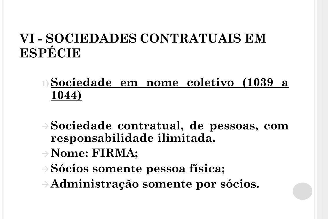 VI - SOCIEDADES CONTRATUAIS EM ESPÉCIE 1) Sociedade em nome coletivo (1039 a 1044)  Sociedade contratual, de pessoas, com responsabilidade ilimitada.