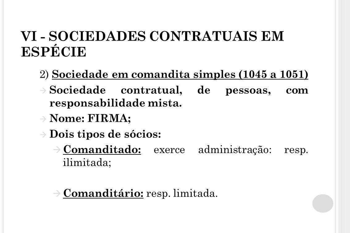 VI - SOCIEDADES CONTRATUAIS EM ESPÉCIE 2) Sociedade em comandita simples (1045 a 1051)  Sociedade contratual, de pessoas, com responsabilidade mista.