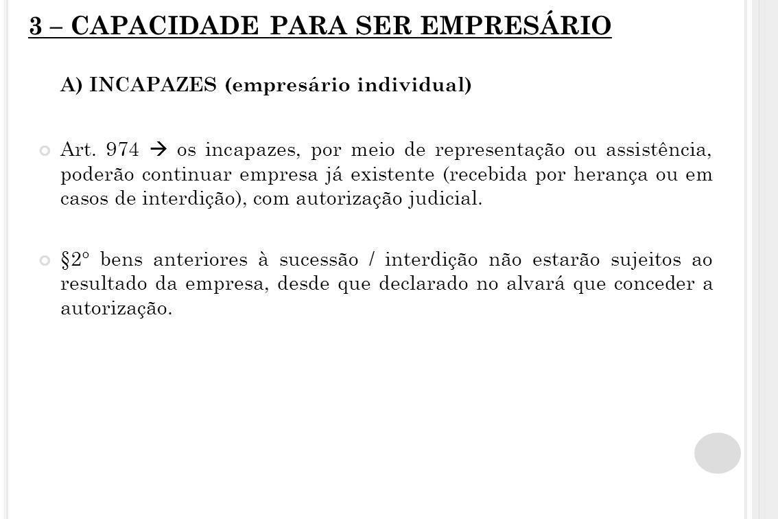 3 – CAPACIDADE PARA SER EMPRESÁRIO A) INCAPAZES (empresário individual) Art. 974  os incapazes, por meio de representação ou assistência, poderão con