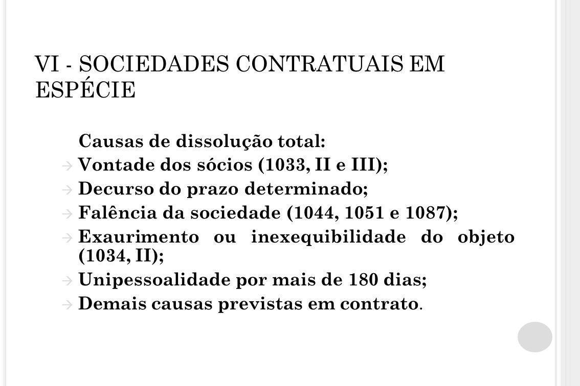 VI - SOCIEDADES CONTRATUAIS EM ESPÉCIE Causas de dissolução total:  Vontade dos sócios (1033, II e III);  Decurso do prazo determinado;  Falência d