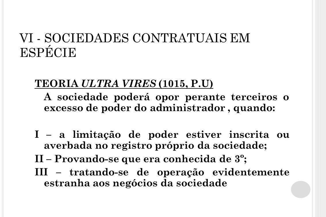 VI - SOCIEDADES CONTRATUAIS EM ESPÉCIE TEORIA ULTRA VIRES (1015, P.U) A sociedade poderá opor perante terceiros o excesso de poder do administrador, q