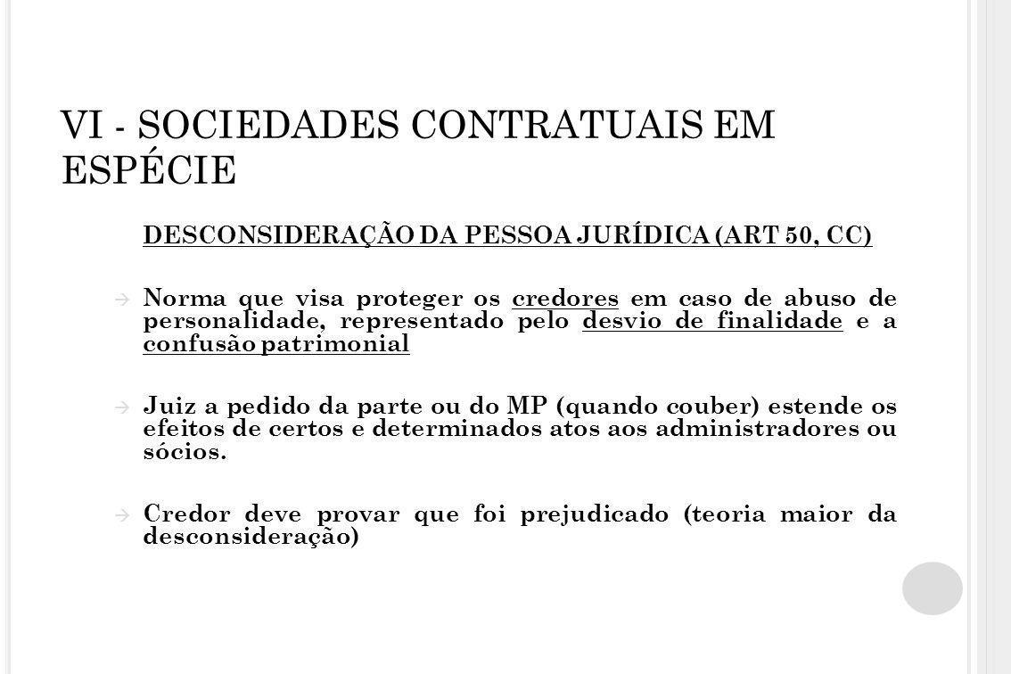VI - SOCIEDADES CONTRATUAIS EM ESPÉCIE DESCONSIDERAÇÃO DA PESSOA JURÍDICA (ART 50, CC)  Norma que visa proteger os credores em caso de abuso de perso