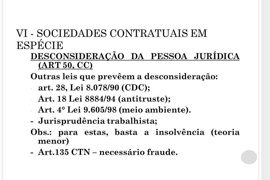 VI - SOCIEDADES CONTRATUAIS EM ESPÉCIE DESCONSIDERAÇÃO DA PESSOA JURÍDICA (ART 50, CC) Outras leis que prevêem a desconsideração: - art. 28, Lei 8.078