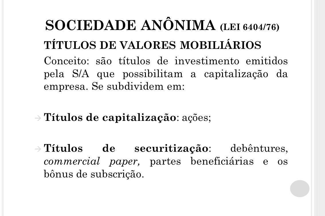 SOCIEDADE ANÔNIMA (LEI 6404/76) TÍTULOS DE VALORES MOBILIÁRIOS Conceito: são títulos de investimento emitidos pela S/A que possibilitam a capitalizaçã