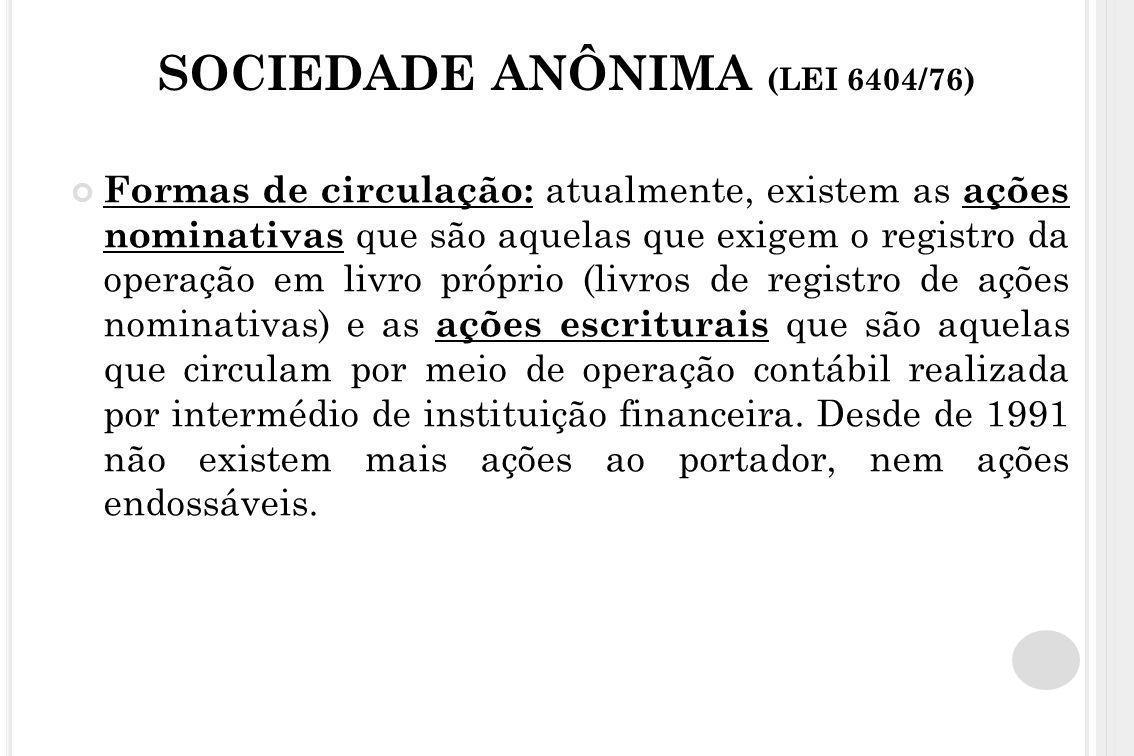 SOCIEDADE ANÔNIMA (LEI 6404/76) Formas de circulação: atualmente, existem as ações nominativas que são aquelas que exigem o registro da operação em li