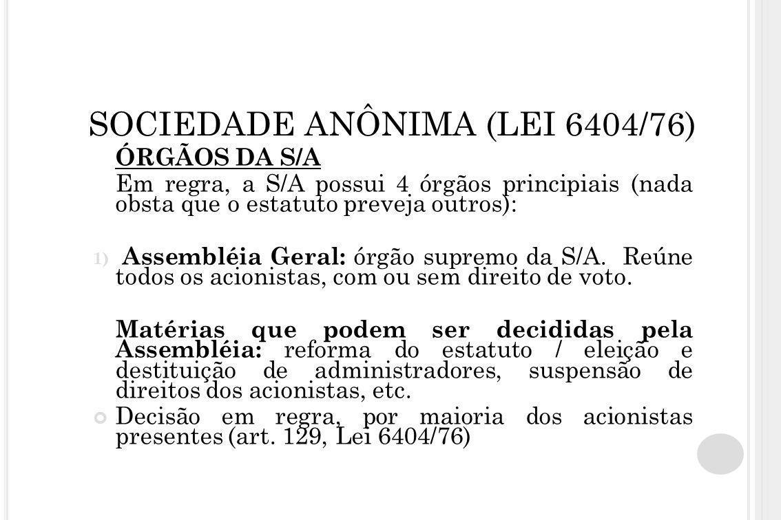 ÓRGÃOS DA S/A Em regra, a S/A possui 4 órgãos principiais (nada obsta que o estatuto preveja outros): 1) Assembléia Geral: órgão supremo da S/A. Reúne