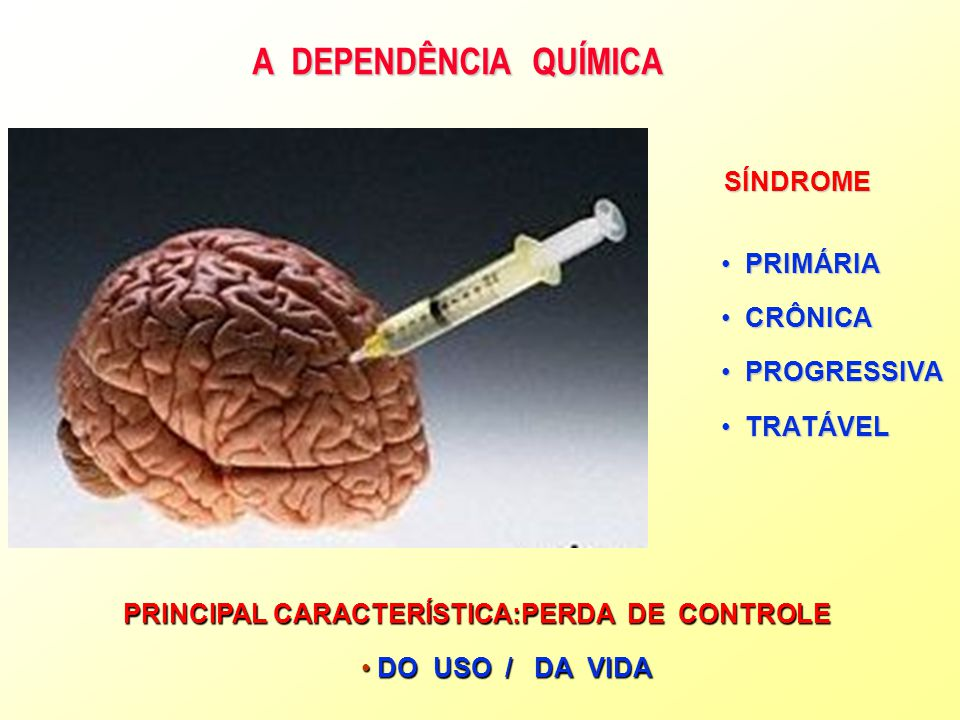 A DEPENDÊNCIA QUÍMICA SÍNDROME PRIMÁRIAPRIMÁRIA CRÔNICACRÔNICA PROGRESSIVAPROGRESSIVA TRATÁVELTRATÁVEL PRINCIPAL CARACTERÍSTICA:PERDA DE CONTROLE DO U