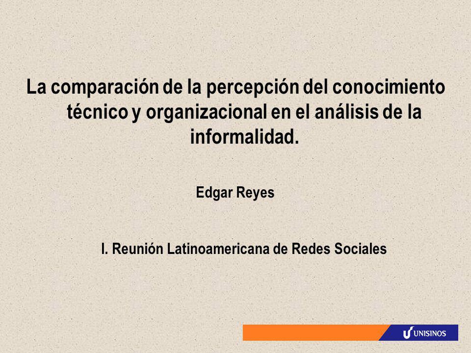 La comparación de la percepción del conocimiento técnico y organizacional en el análisis de la informalidad. Edgar Reyes I. Reunión Latinoamericana de