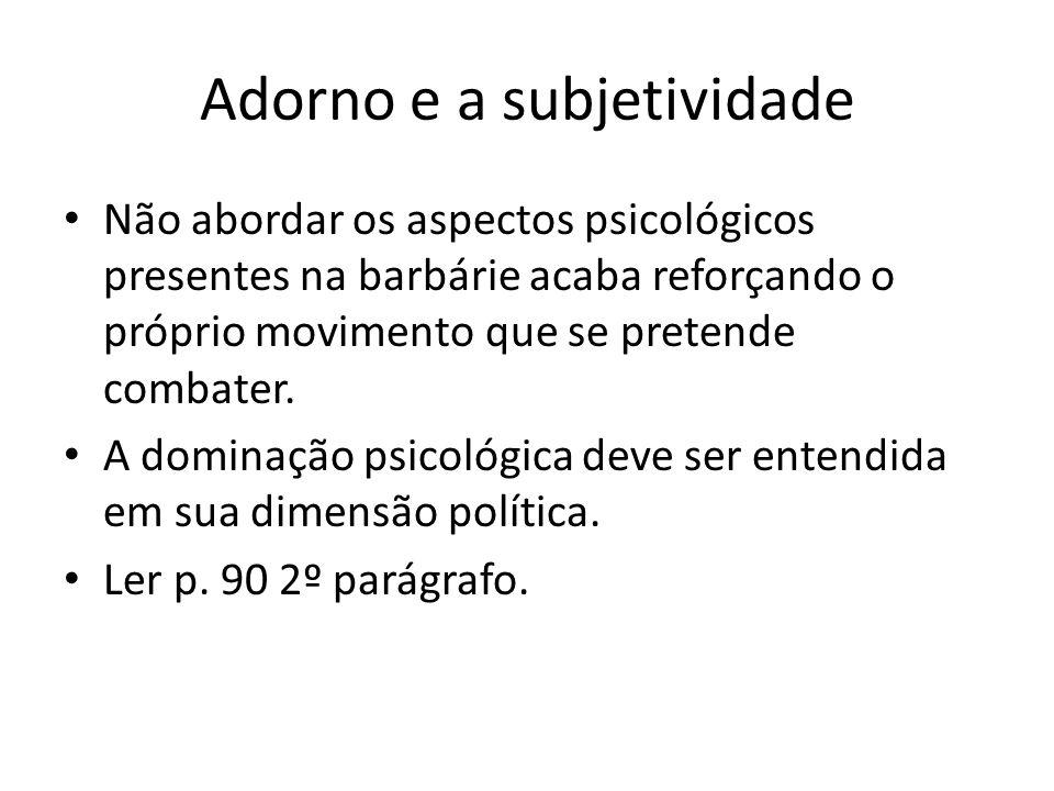 Adorno e a subjetividade Não abordar os aspectos psicológicos presentes na barbárie acaba reforçando o próprio movimento que se pretende combater.