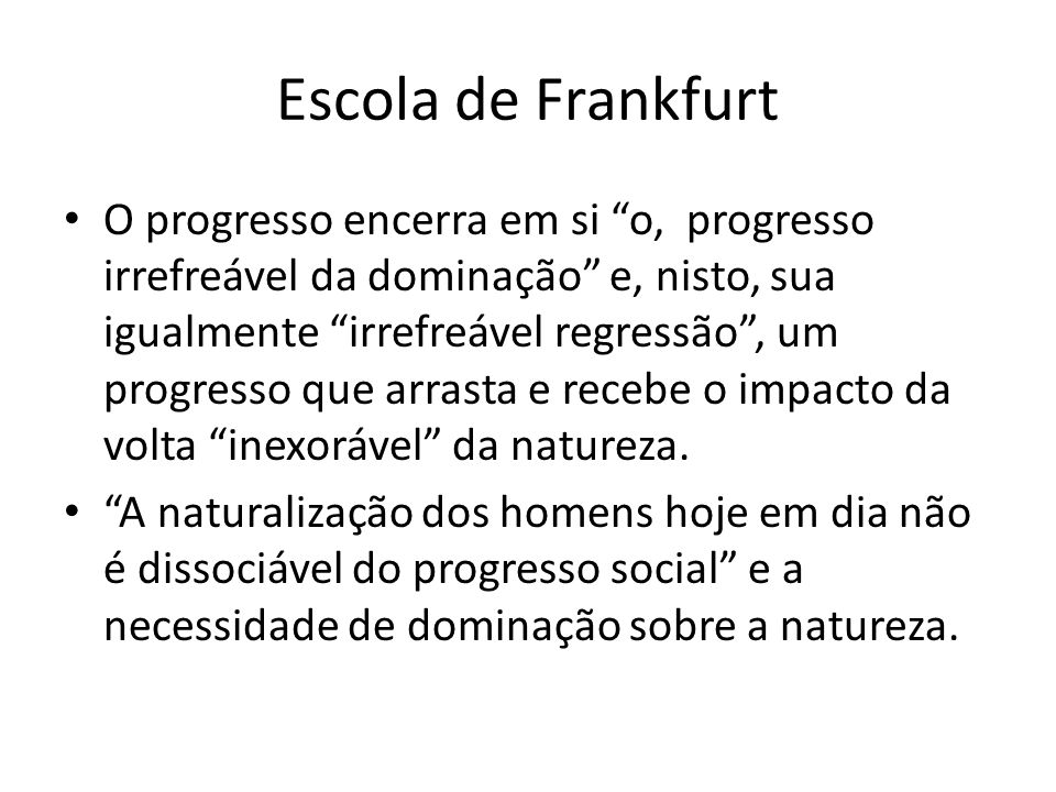 Escola de Frankfurt O progresso encerra em si o, progresso irrefreável da dominação e, nisto, sua igualmente irrefreável regressão , um progresso que arrasta e recebe o impacto da volta inexorável da natureza.