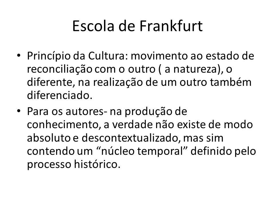 Escola de Frankfurt Princípio da Cultura: movimento ao estado de reconciliação com o outro ( a natureza), o diferente, na realização de um outro também diferenciado.