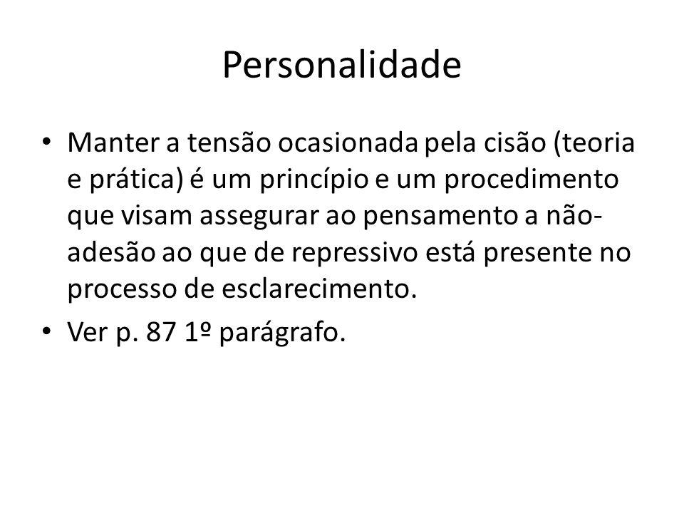 Personalidade Manter a tensão ocasionada pela cisão (teoria e prática) é um princípio e um procedimento que visam assegurar ao pensamento a não- adesão ao que de repressivo está presente no processo de esclarecimento.