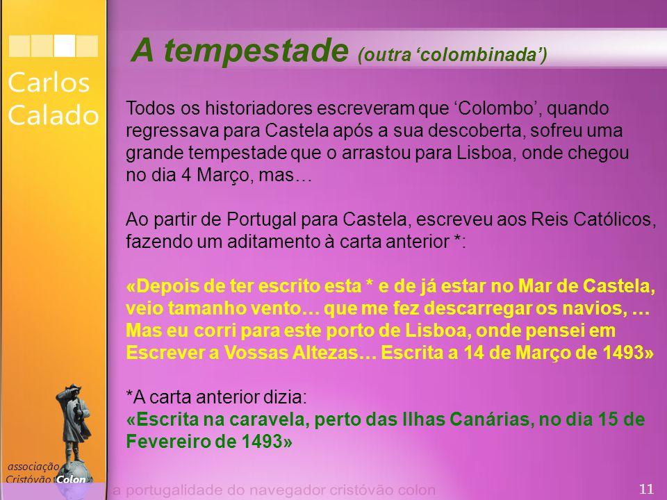 11 associação Cristóvão Colon A tempestade (outra 'colombinada') Todos os historiadores escreveram que 'Colombo', quando regressava para Castela após a sua descoberta, sofreu uma grande tempestade que o arrastou para Lisboa, onde chegou no dia 4 Março, mas… Ao partir de Portugal para Castela, escreveu aos Reis Católicos, fazendo um aditamento à carta anterior *: «Depois de ter escrito esta * e de já estar no Mar de Castela, veio tamanho vento… que me fez descarregar os navios, … Mas eu corri para este porto de Lisboa, onde pensei em Escrever a Vossas Altezas… Escrita a 14 de Março de 1493» *A carta anterior dizia: «Escrita na caravela, perto das Ilhas Canárias, no dia 15 de Fevereiro de 1493»