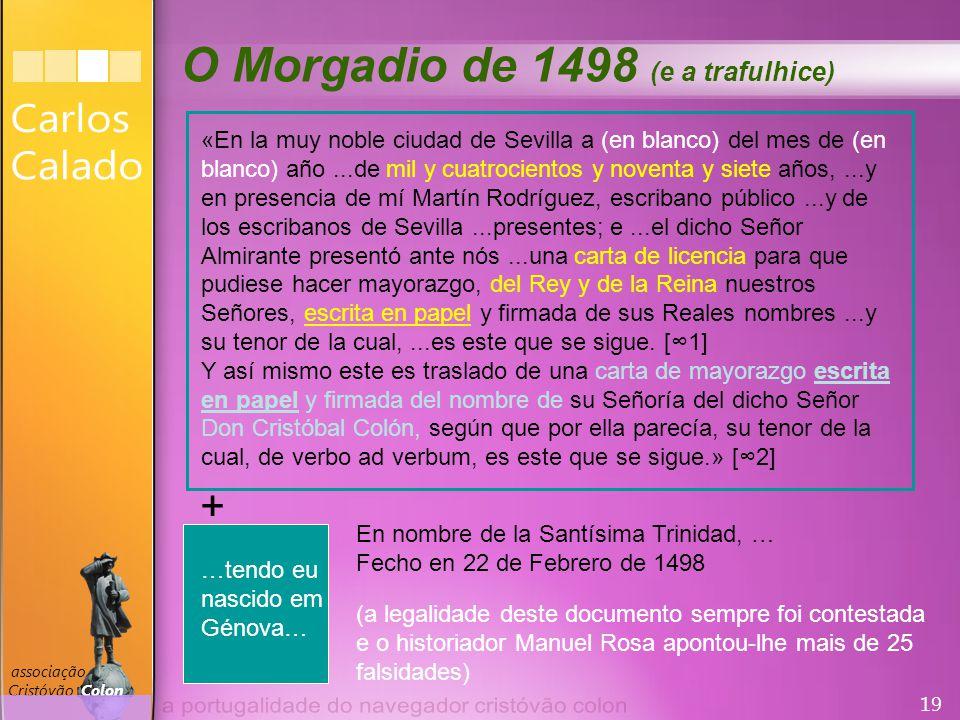 19 associação Cristóvão Colon O Morgadio de 1498 (e a trafulhice) «En la muy noble ciudad de Sevilla a (en blanco) del mes de (en blanco) año...de mil y cuatrocientos y noventa y siete años,...y en presencia de mí Martín Rodríguez, escribano público...y de los escribanos de Sevilla...presentes; e...el dicho Señor Almirante presentó ante nós...una carta de licencia para que pudiese hacer mayorazgo, del Rey y de la Reina nuestros Señores, escrita en papel y firmada de sus Reales nombres...y su tenor de la cual,...es este que se sigue.