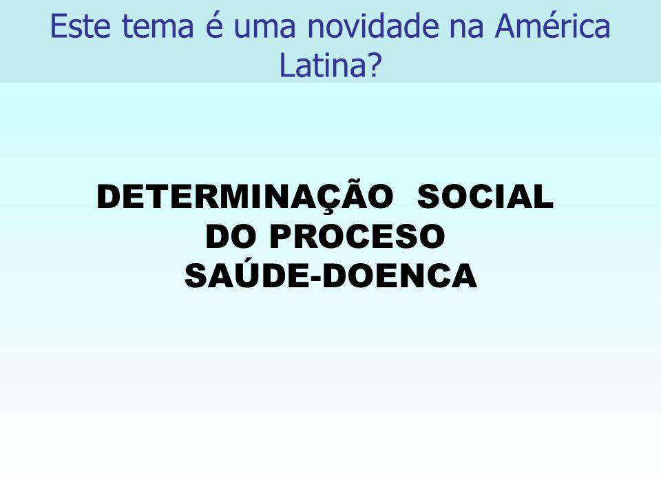 DETERMINAÇÃO SOCIAL DO PROCESO SAÚDE-DOENCA Este tema é uma novidade na América Latina?