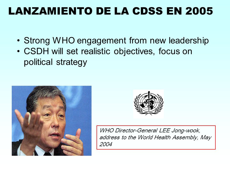 WHO Director-General LEE Jong-wook, address to the World Health Assembly, May 2004 LANZAMIENTO DE LA CDSS EN 2005 Strong WHO engagement from new leadership CSDH will set realistic objectives, focus on political strategy