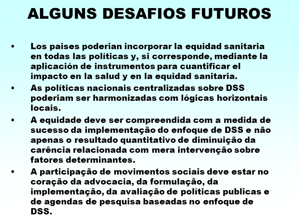 ALGUNS DESAFIOS FUTUROS Los paises poderian incorporar la equidad sanitaria en todas las políticas y, si corresponde, mediante la aplicación de instrumentos para cuantificar el impacto en la salud y en la equidad sanitaria.