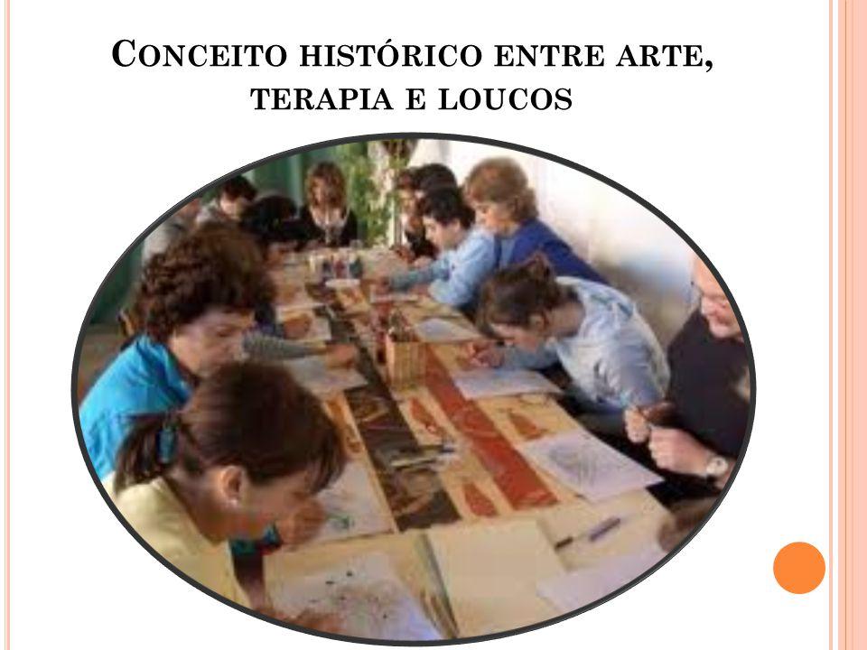 C ONCEITO HISTÓRICO ENTRE ARTE, TERAPIA E LOUCOS